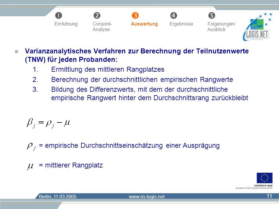 Berlin, 11.03.2005 www.ris-logis.net 11 n Varianzanalytisches Verfahren zur Berechnung der Teilnutzenwerte (TNW) für jeden Probanden: 1.Ermittlung des