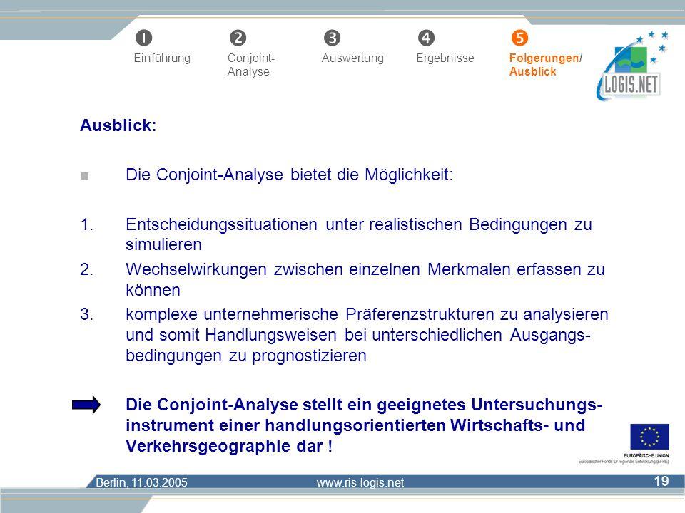 Berlin, 11.03.2005 www.ris-logis.net 19 Ausblick: n Die Conjoint-Analyse bietet die Möglichkeit: 1.Entscheidungssituationen unter realistischen Beding