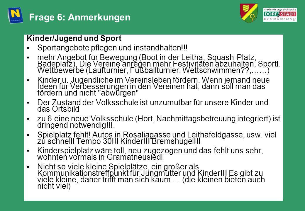 Frage 6: Anmerkungen Kinder/Jugend und Sport Sportangebote pflegen und instandhalten!!! mehr Angebot für Bewegung (Boot in der Leitha, Squash-Platz, B