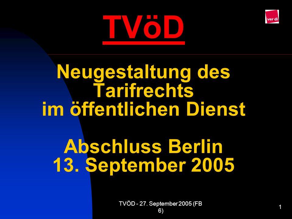 TVÖD - 27. September 2005 (FB 6) 1 TVöD Neugestaltung des Tarifrechts im öffentlichen Dienst Abschluss Berlin 13. September 2005