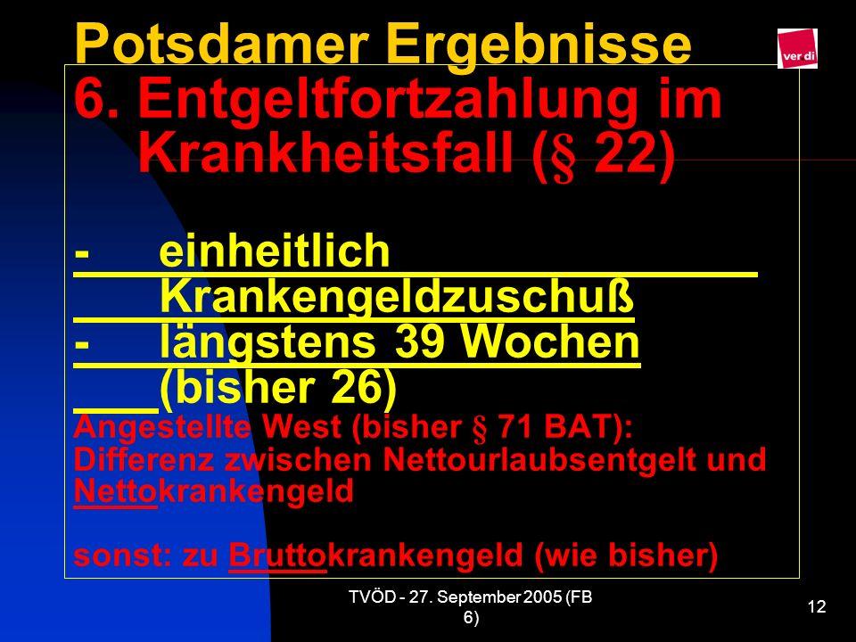 TVÖD - 27. September 2005 (FB 6) 12 Potsdamer Ergebnisse 6. Entgeltfortzahlung im Krankheitsfall (§ 22) -einheitlich Krankengeldzuschuß - längstens 39