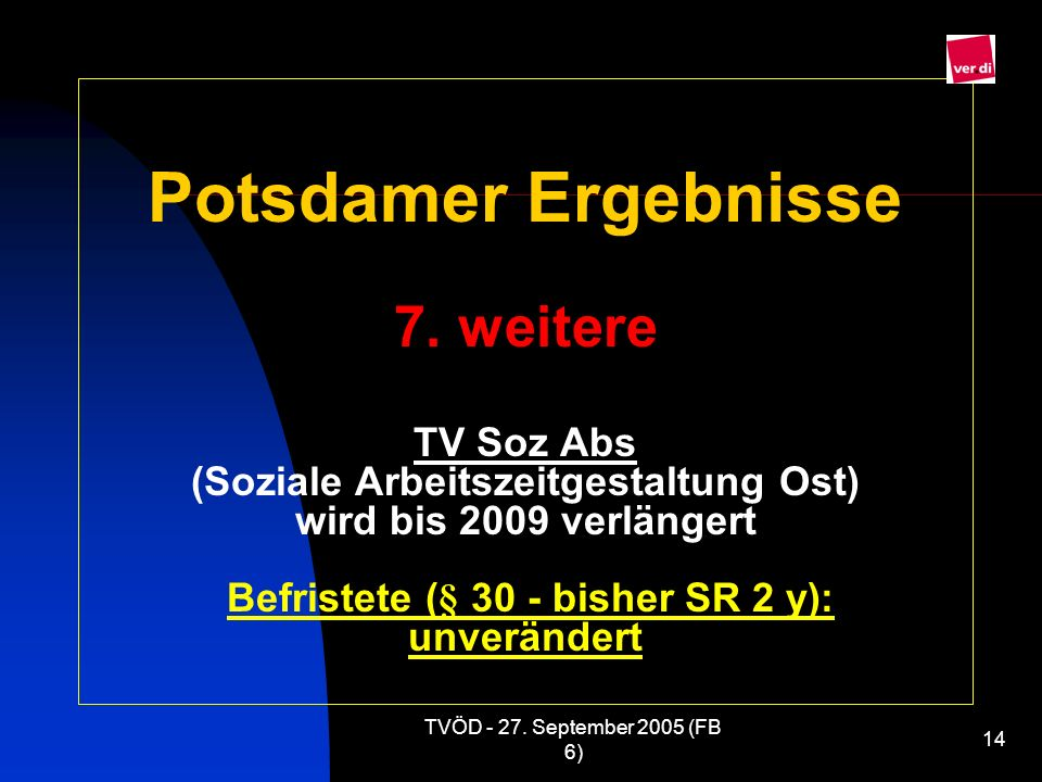 TVÖD - 27. September 2005 (FB 6) 14 Potsdamer Ergebnisse 7. weitere TV Soz Abs (Soziale Arbeitszeitgestaltung Ost) wird bis 2009 verlängert Befristete