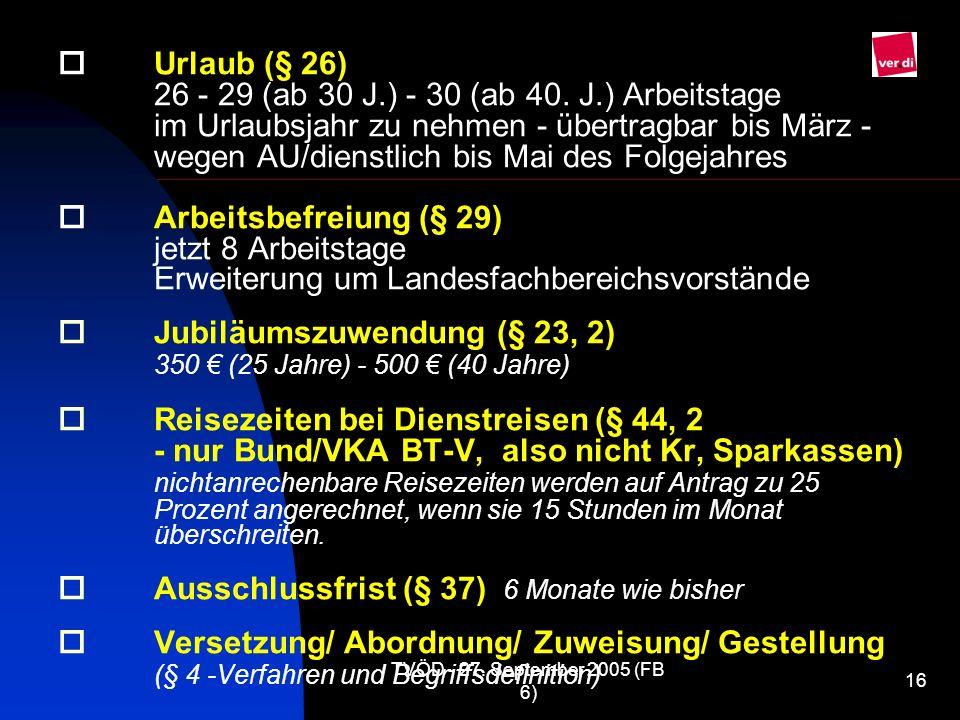 TVÖD - 27. September 2005 (FB 6) 16 Urlaub (§ 26) 26 - 29 (ab 30 J.) - 30 (ab 40. J.) Arbeitstage im Urlaubsjahr zu nehmen - übertragbar bis März - we