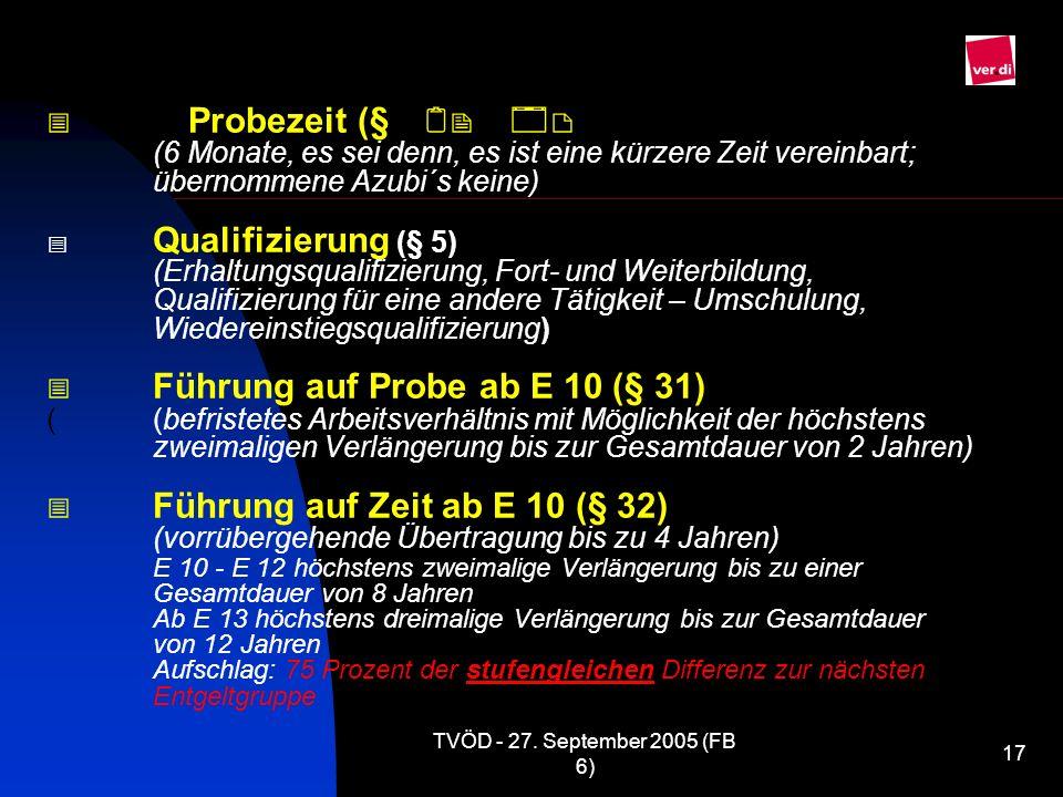 TVÖD - 27. September 2005 (FB 6) 17 Probezeit (§ (6 Monate, es sei denn, es ist eine kürzere Zeit vereinbart; übernommene Azubi´s keine) Qualifizierun