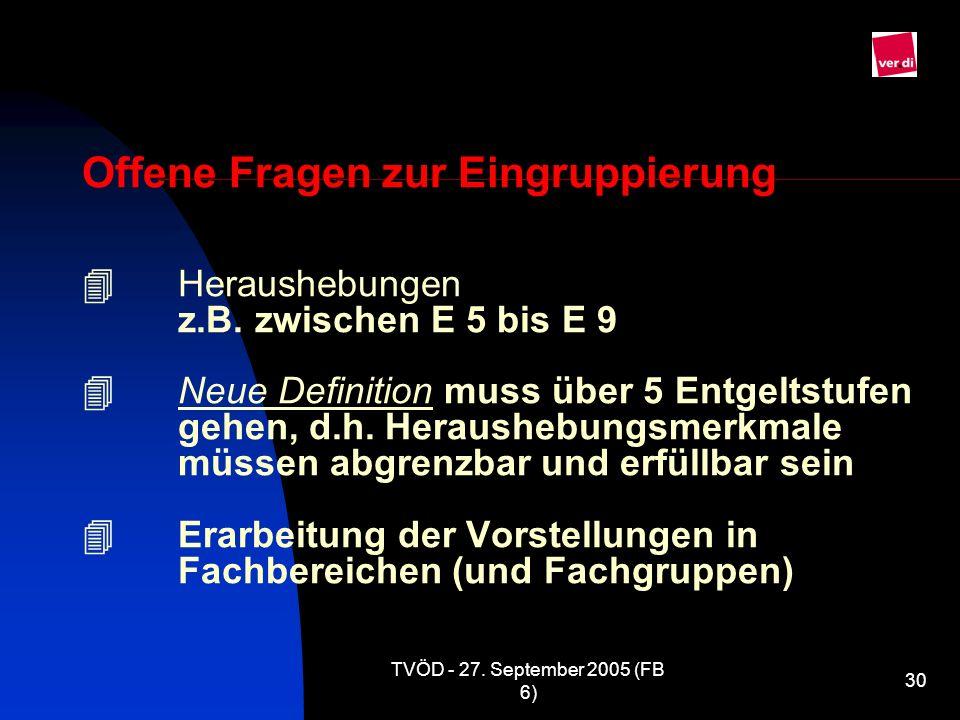 TVÖD - 27. September 2005 (FB 6) 30 Offene Fragen zur Eingruppierung Heraushebungen z.B. zwischen E 5 bis E 9 Neue Definition muss über 5 Entgeltstufe