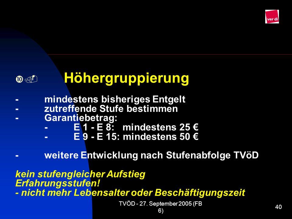 TVÖD - 27. September 2005 (FB 6) 40 Höhergruppierung -mindestens bisheriges Entgelt -zutreffende Stufe bestimmen -Garantiebetrag: -E 1 - E 8: mindeste