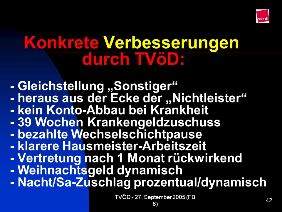 TVÖD - 27. September 2005 (FB 6) 42 Konkrete Verbesserungen durch TVöD: - Gleichstellung Sonstiger - heraus aus der Ecke der Nichtleister - kein Konto