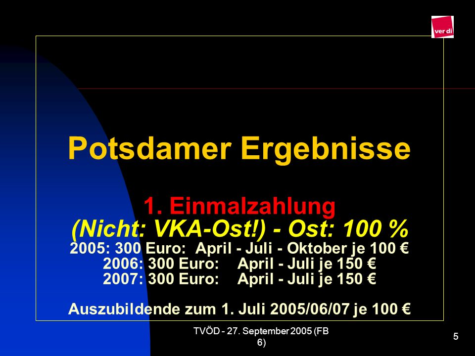 TVÖD - 27. September 2005 (FB 6) 5 Potsdamer Ergebnisse 1. Einmalzahlung (Nicht: VKA-Ost!) - Ost: 100 % 2005: 300 Euro: April - Juli - Oktober je 100
