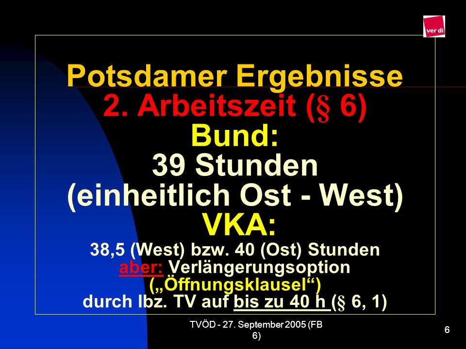 TVÖD - 27. September 2005 (FB 6) 6 Potsdamer Ergebnisse 2. Arbeitszeit (§ 6) Bund: 39 Stunden (einheitlich Ost - West) VKA: 38,5 (West) bzw. 40 (Ost)