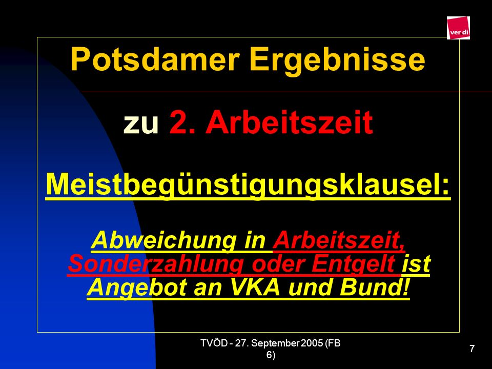 TVÖD - 27. September 2005 (FB 6) 7 Potsdamer Ergebnisse zu 2. Arbeitszeit Meistbegünstigungsklausel: Abweichung in Arbeitszeit, Sonderzahlung oder Ent