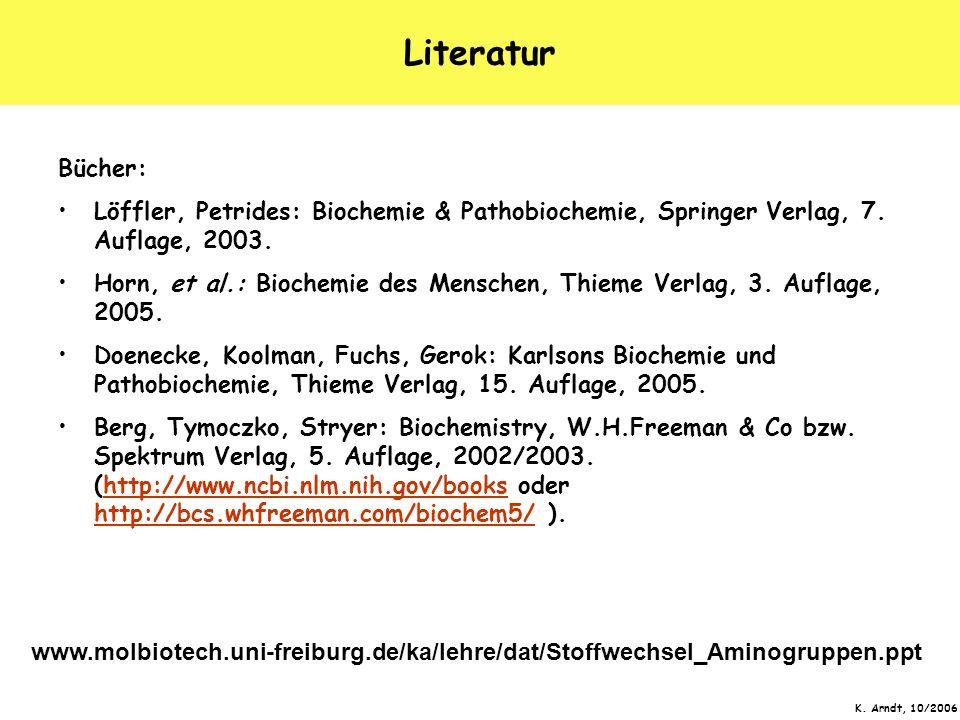 K. Arndt, 10/2006 Literatur Bücher: Löffler, Petrides: Biochemie & Pathobiochemie, Springer Verlag, 7. Auflage, 2003. Horn, et al.: Biochemie des Mens