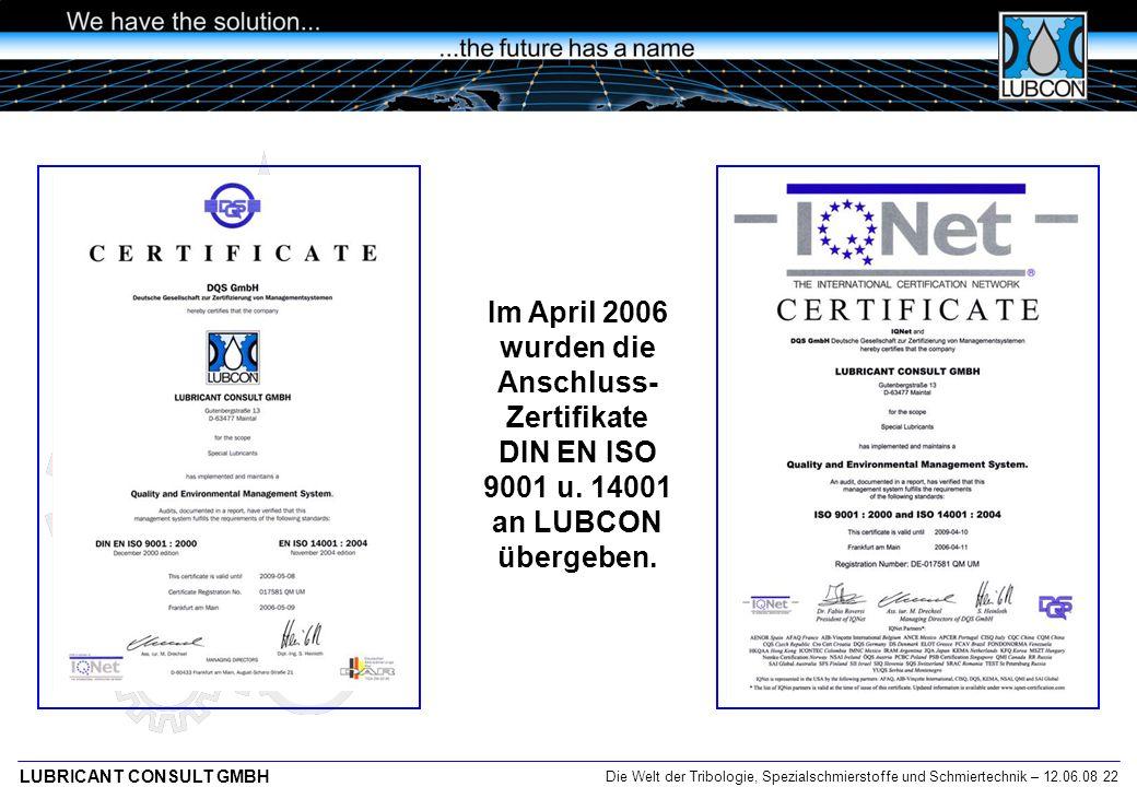 Die Welt der Tribologie, Spezialschmierstoffe und Schmiertechnik – 12.06.08 22 LUBRICANT CONSULT GMBH Im April 2006 wurden die Anschluss- Zertifikate