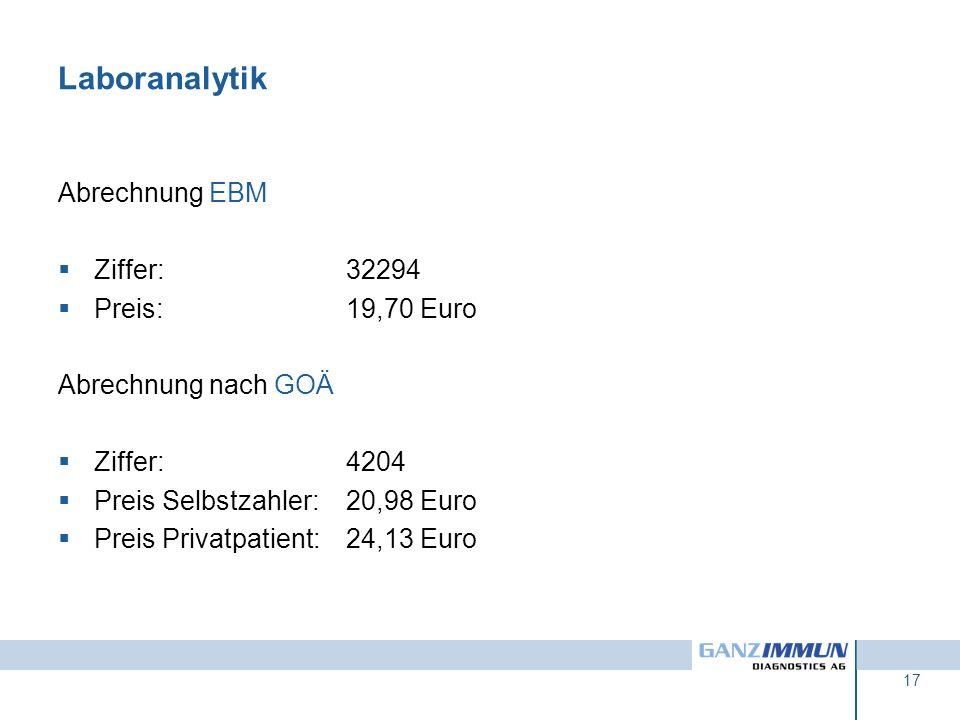 17 Laboranalytik Abrechnung EBM Ziffer:32294 Preis:19,70 Euro Abrechnung nach GOÄ Ziffer:4204 Preis Selbstzahler:20,98 Euro Preis Privatpatient:24,13