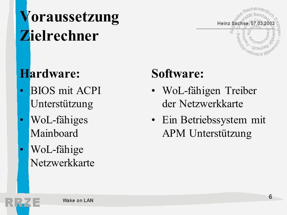 6 Heinz Sachse, 07.03.2003 Wake on LAN Voraussetzung Zielrechner Hardware: BIOS mit ACPI Unterstützung WoL-fähiges Mainboard WoL-fähige Netzwerkkarte