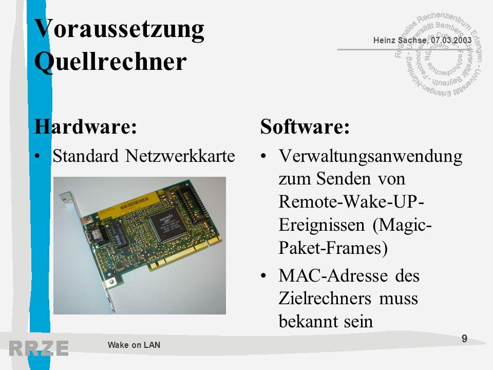 9 Heinz Sachse, 07.03.2003 Wake on LAN Voraussetzung Quellrechner Hardware: Standard Netzwerkkarte Software: Verwaltungsanwendung zum Senden von Remot