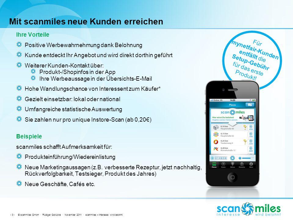 - 4 - © scanmiles GmbH · Rüdiger Gollücke · November 2011 · scanmiles – Interesse wird belohnt Kontakt Für weitere Informationen nehmen Sie Kontakt mit uns auf: Rüdiger Gollücke (Vorstand) Tel.:(+49) 7851 6188 200 Mail:ruediger.golluecke@mynetfair.comruediger.golluecke@mynetfair.com Andreas Höfermann (Vorstand Vertrieb) Tel.:(+49) 7851 6188 290 Mail:andreas.hoefermann@mynetfair.comandreas.hoefermann@mynetfair.com Uwe Freyhoff (Vorstand Technik) Tel.:(+49) 7851 6188 210 Mail:uwe.freyhoff@mynetfair.comuwe.freyhoff@mynetfair.com Anschrift:mynetfair AG Eurodistrict Strasbourg / Ortenau Blumenstr.