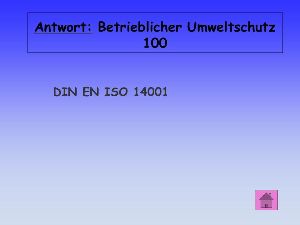 Antwort: Betrieblicher Umweltschutz 100 DIN EN ISO 14001