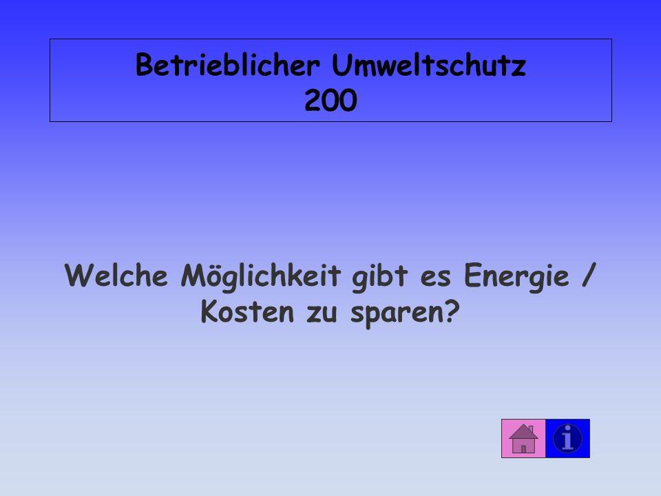 Betrieblicher Umweltschutz 200 Welche Möglichkeit gibt es Energie / Kosten zu sparen?