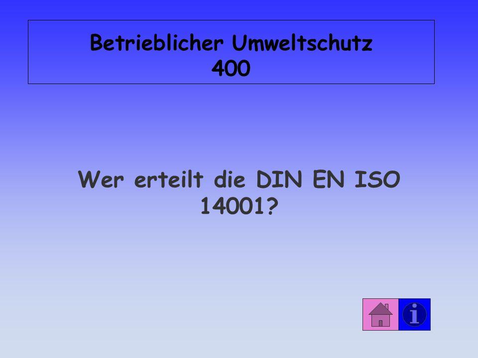 Betrieblicher Umweltschutz 400 Wer erteilt die DIN EN ISO 14001?