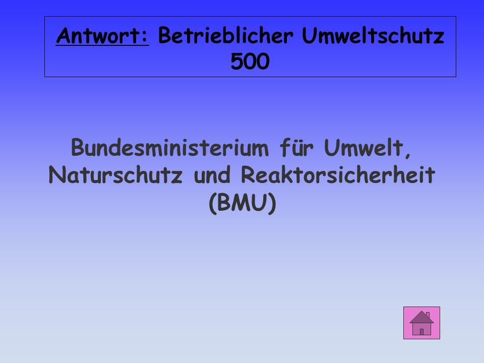 Antwort: Betrieblicher Umweltschutz 500 Bundesministerium für Umwelt, Naturschutz und Reaktorsicherheit (BMU)
