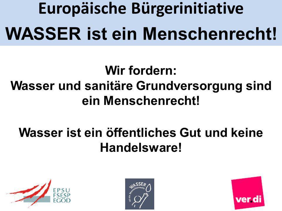 Europäische Bürgerinitiative WASSER ist ein Menschenrecht! Wir fordern: Wasser und sanitäre Grundversorgung sind ein Menschenrecht! Wasser ist ein öff