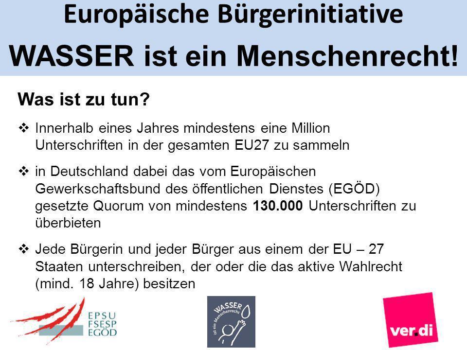 Europäische Bürgerinitiative WASSER ist ein Menschenrecht! Was ist zu tun? Innerhalb eines Jahres mindestens eine Million Unterschriften in der gesamt