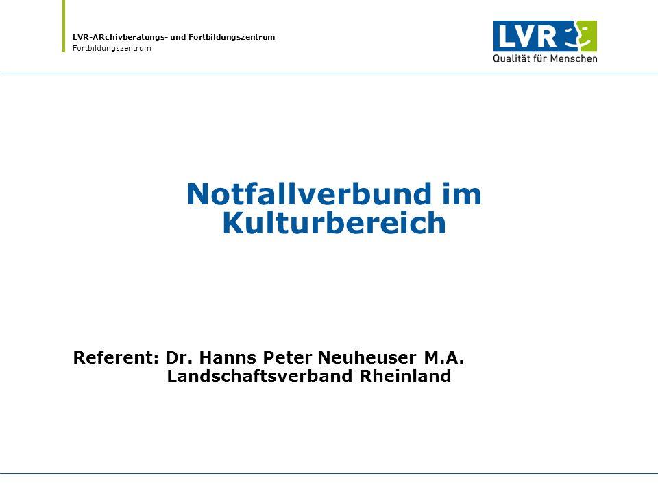 LVR-ARchivberatungs- und Fortbildungszentrum Fortbildungszentrum Notfallverbund im Kulturbereich Referent: Dr. Hanns Peter Neuheuser M.A. Landschaftsv