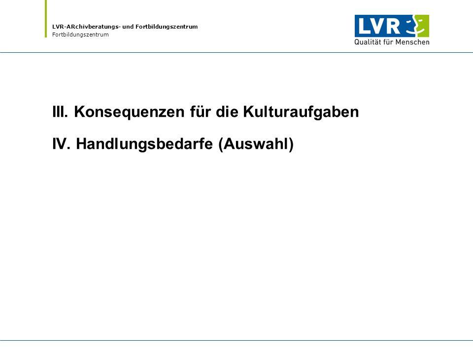 LVR-ARchivberatungs- und Fortbildungszentrum Fortbildungszentrum III. Konsequenzen für die Kulturaufgaben IV. Handlungsbedarfe (Auswahl)