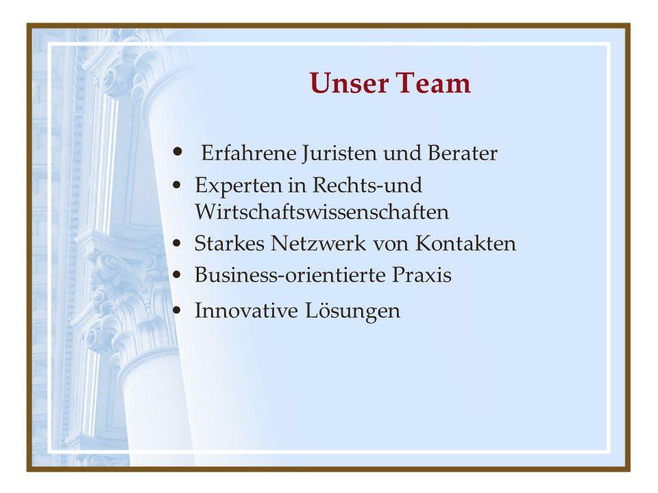 Unser Team Erfahrene Juristen und Berater Experten in Rechts-und Wirtschaftswissenschaften Starkes Netzwerk von Kontakten Business-orientierte Praxis Innovative Lösungen