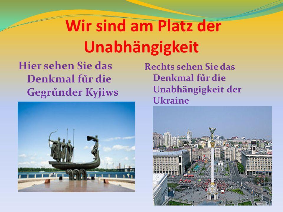 Wir sind am Platz der Unabhängigkeit Hier sehen Sie das Denkmal fűr die Gegrűnder Kyjiws Rechts sehen Sie das Denkmal fűr die Unabhängigkeit der Ukrai