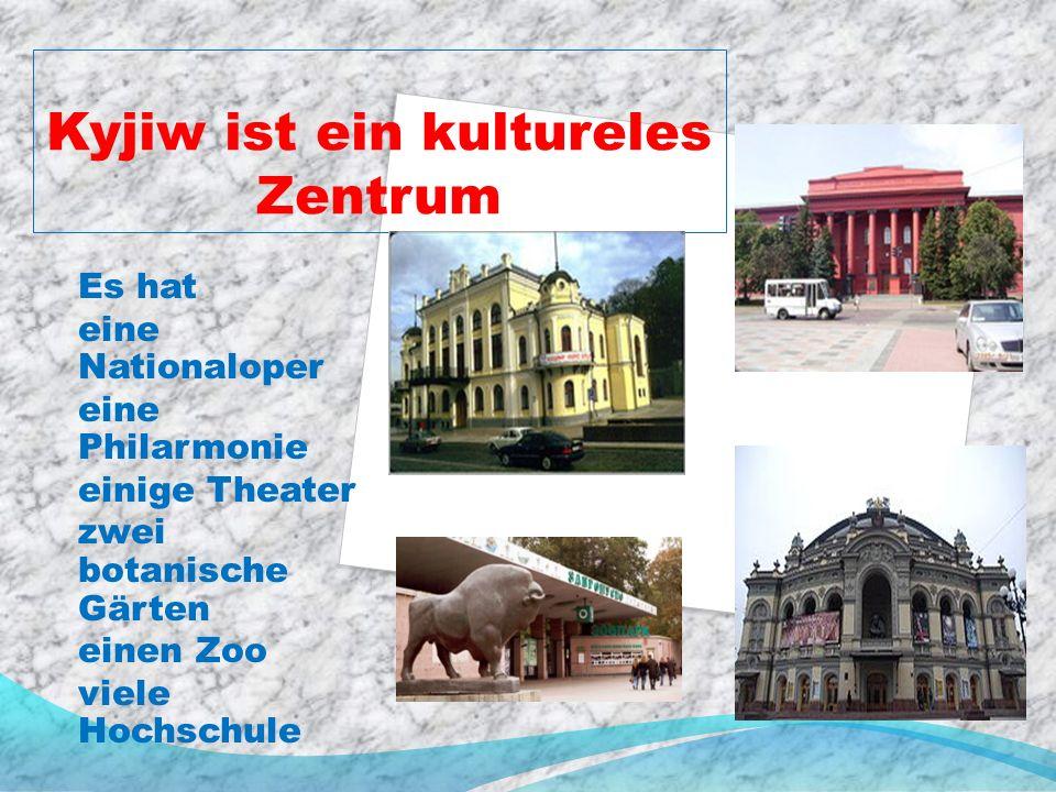 Kyjiw ist ein kultureles Zentrum Es hat eine Nationaloper eine Philarmonie einige Theater zwei botanische Gärten einen Zoo viele Hochschule