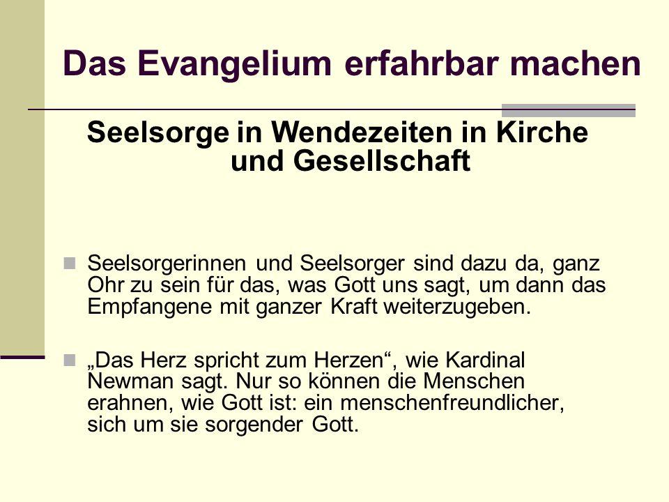 Das Evangelium erfahrbar machen Seelsorge in Wendezeiten in Kirche und Gesellschaft Seelsorgerinnen und Seelsorger sind dazu da, ganz Ohr zu sein für