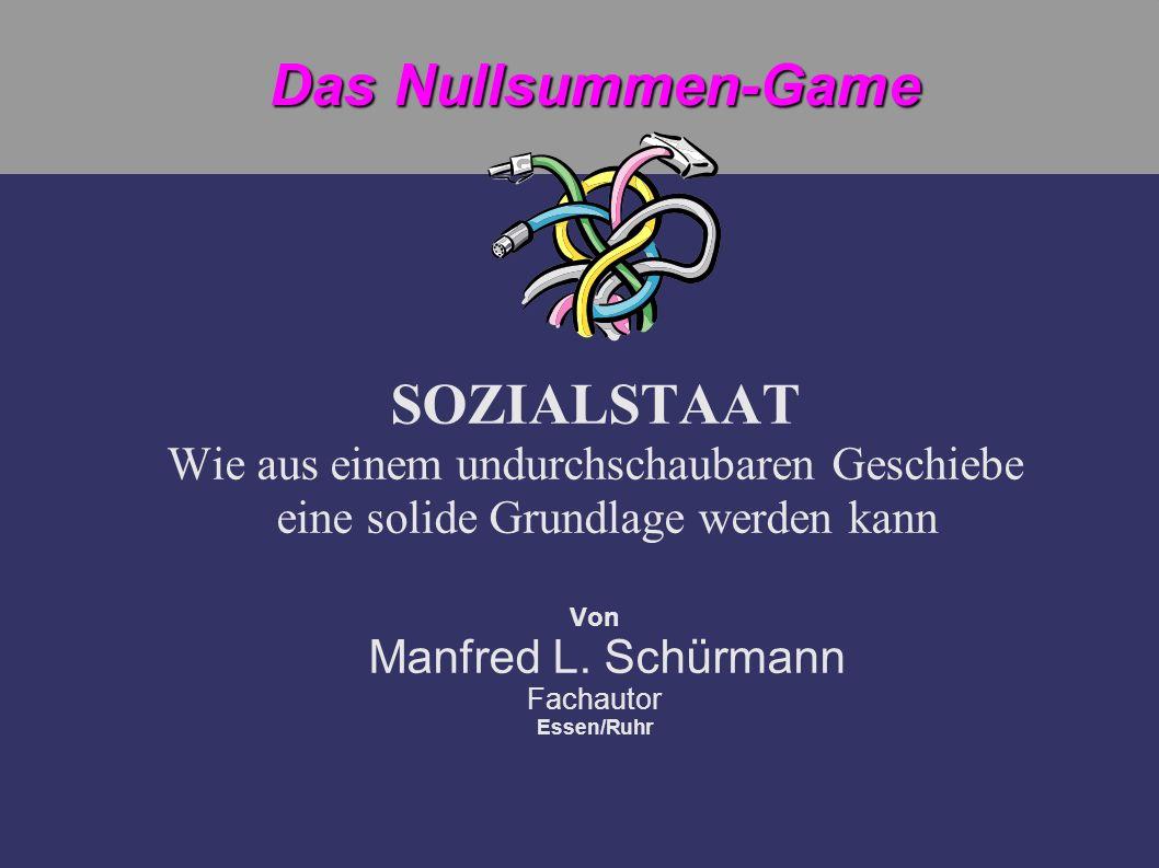 Das Nullsummen-Game SOZIALSTAAT Wie aus einem undurchschaubaren Geschiebe eine solide Grundlage werden kann Von Manfred L. Schürmann Fachautor Essen/R