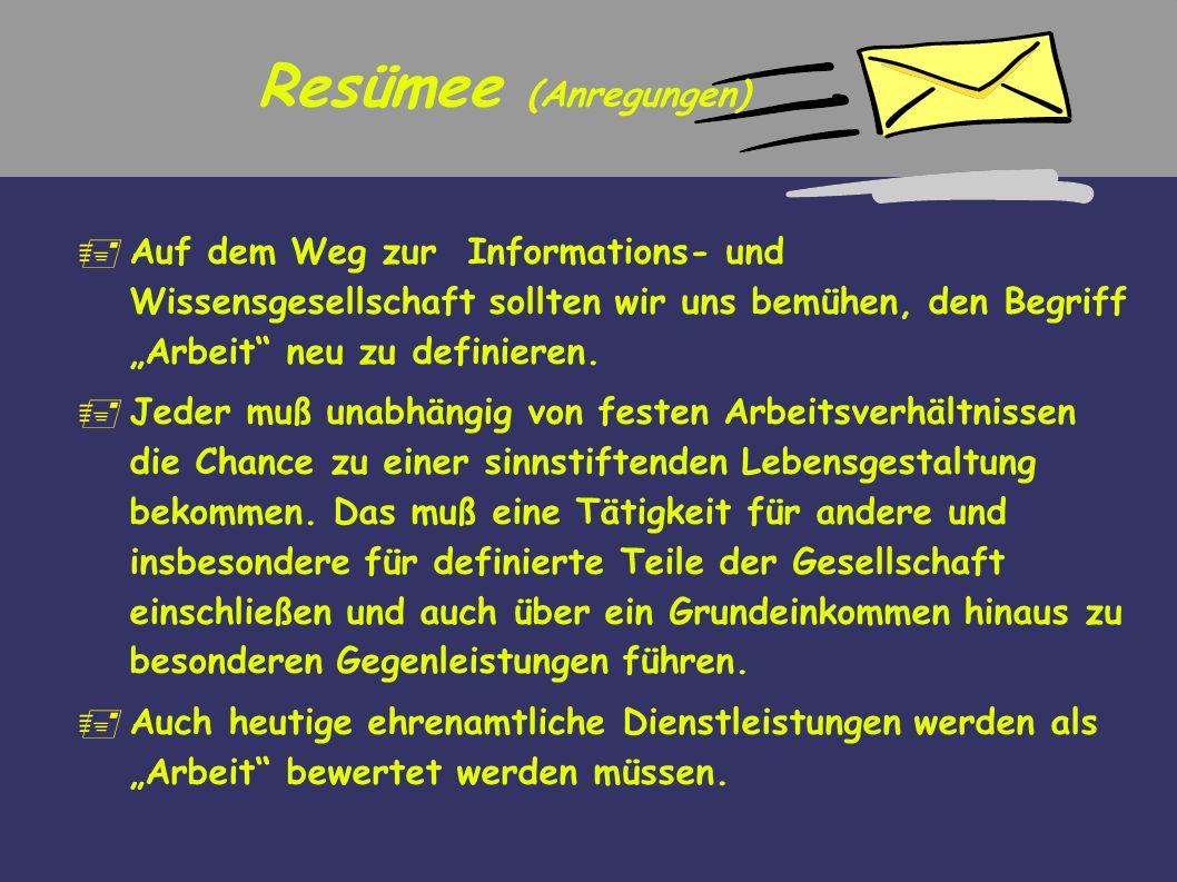 Resümee (Anregungen) Auf dem Weg zur Informations- und Wissensgesellschaft sollten wir uns bemühen, den Begriff Arbeit neu zu definieren. Jeder muß un