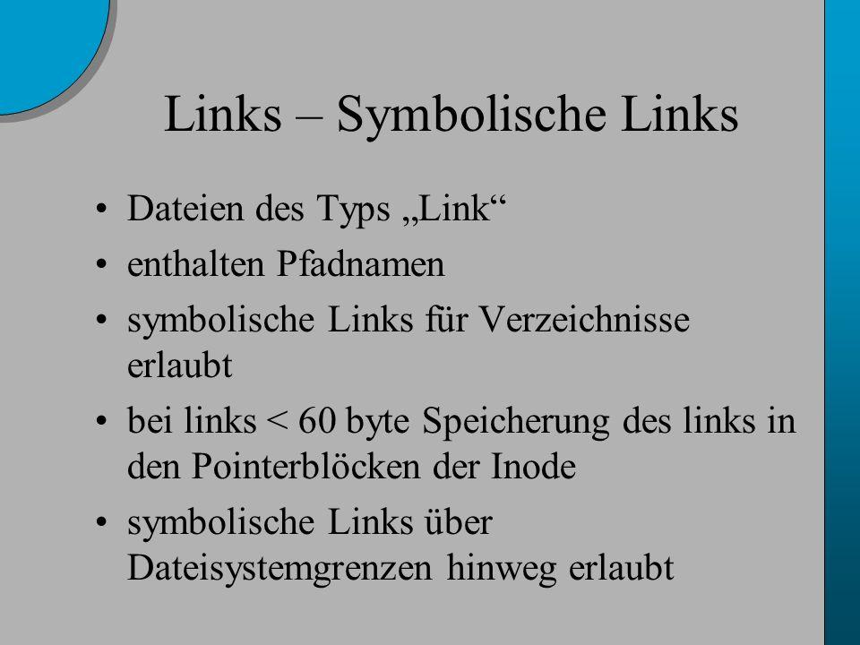 Links – Symbolische Links Dateien des Typs Link enthalten Pfadnamen symbolische Links für Verzeichnisse erlaubt bei links < 60 byte Speicherung des links in den Pointerblöcken der Inode symbolische Links über Dateisystemgrenzen hinweg erlaubt