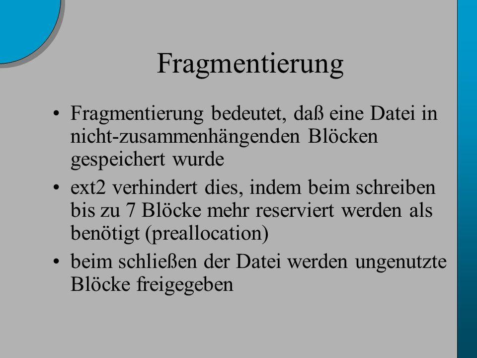 Fragmentierung Fragmentierung bedeutet, daß eine Datei in nicht-zusammenhängenden Blöcken gespeichert wurde ext2 verhindert dies, indem beim schreiben bis zu 7 Blöcke mehr reserviert werden als benötigt (preallocation) beim schließen der Datei werden ungenutzte Blöcke freigegeben