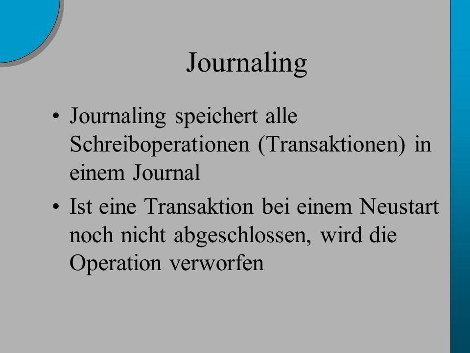 Journaling Journaling speichert alle Schreiboperationen (Transaktionen) in einem Journal Ist eine Transaktion bei einem Neustart noch nicht abgeschlossen, wird die Operation verworfen