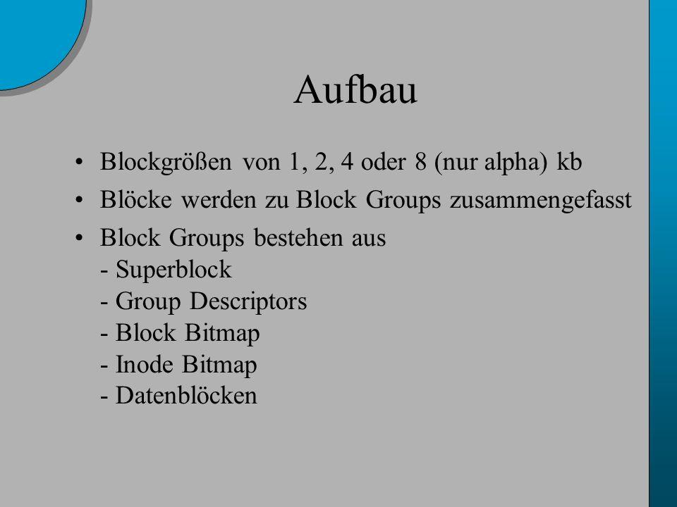 Aufbau Blockgrößen von 1, 2, 4 oder 8 (nur alpha) kb Blöcke werden zu Block Groups zusammengefasst Block Groups bestehen aus - Superblock - Group Descriptors - Block Bitmap - Inode Bitmap - Datenblöcken