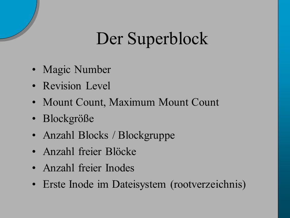 Der Superblock Magic Number Revision Level Mount Count, Maximum Mount Count Blockgröße Anzahl Blocks / Blockgruppe Anzahl freier Blöcke Anzahl freier Inodes Erste Inode im Dateisystem (rootverzeichnis)