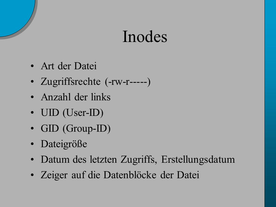 Inodes Art der Datei Zugriffsrechte (-rw-r-----) Anzahl der links UID (User-ID) GID (Group-ID) Dateigröße Datum des letzten Zugriffs, Erstellungsdatum Zeiger auf die Datenblöcke der Datei