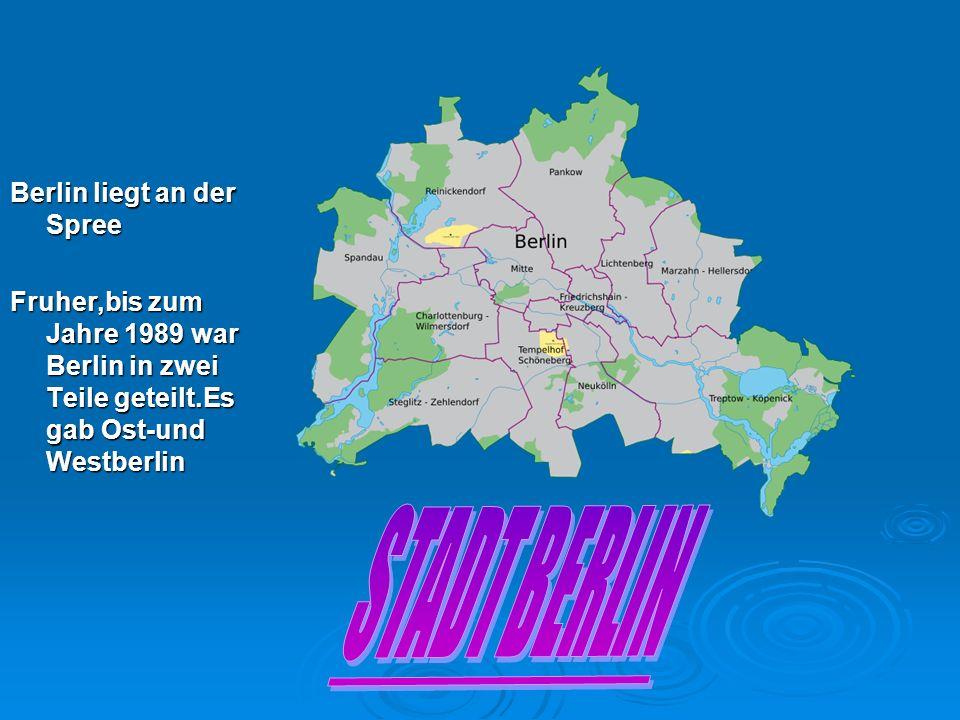 Berlin liegt an der Spree Fruher,bis zum Jahre 1989 war Berlin in zwei Teile geteilt.Es gab Ost-und Westberlin