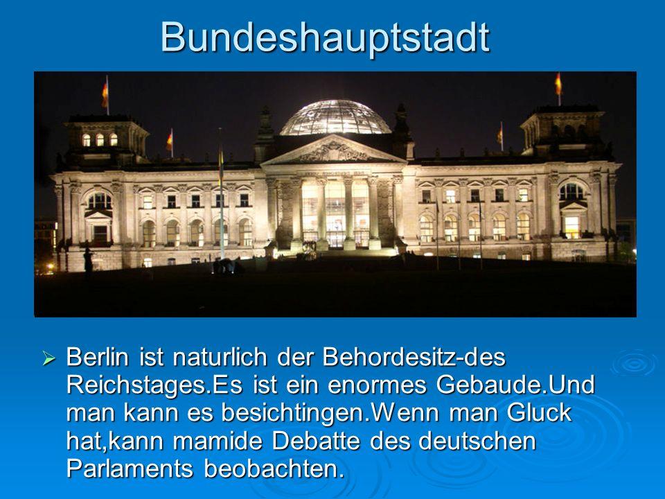 Bundeshauptstadt Berlin ist naturlich der Behordesitz-des Reichstages.Es ist ein enormes Gebaude.Und man kann es besichtingen.Wenn man Gluck hat,kann
