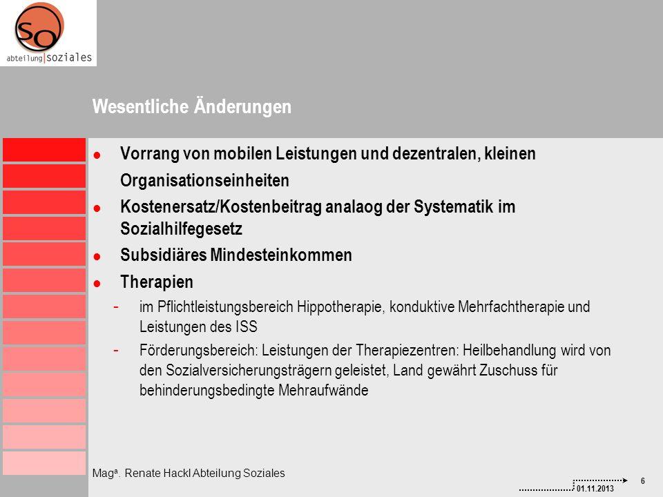 6 01.11.2013 Mag a. Renate Hackl Abteilung Soziales Wesentliche Änderungen Vorrang von mobilen Leistungen und dezentralen, kleinen Organisationseinhei