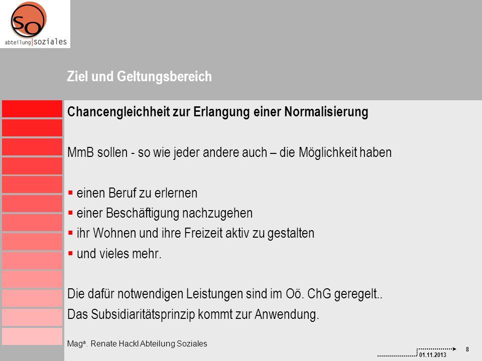8 01.11.2013 Mag a. Renate Hackl Abteilung Soziales Ziel und Geltungsbereich Chancengleichheit zur Erlangung einer Normalisierung MmB sollen - so wie