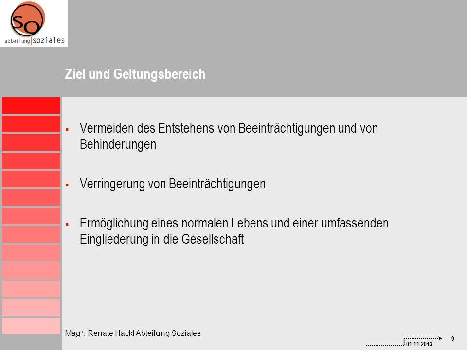 9 01.11.2013 Mag a. Renate Hackl Abteilung Soziales Ziel und Geltungsbereich Vermeiden des Entstehens von Beeinträchtigungen und von Behinderungen Ver