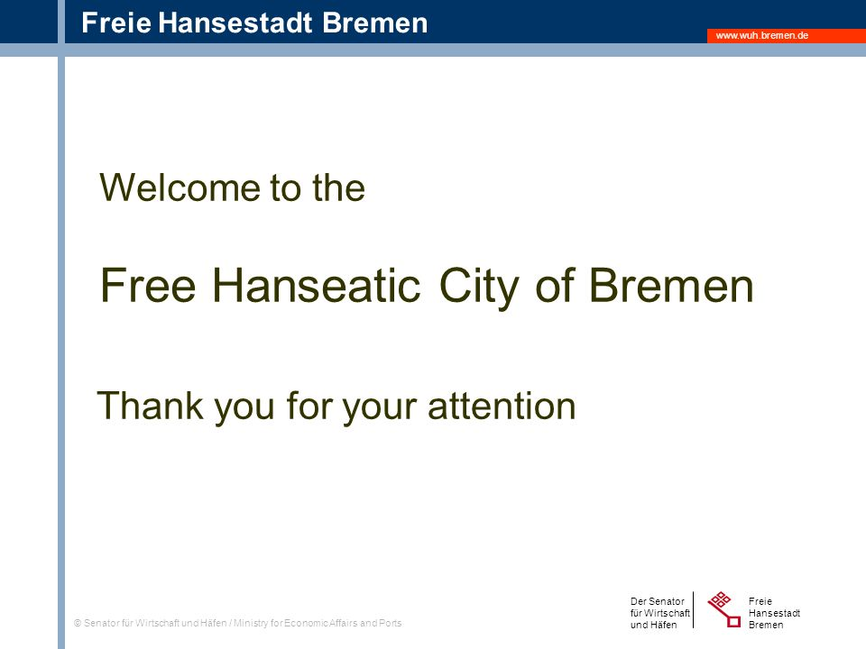 www.wuh.bremen.de Freie Hansestadt Bremen Der Senator für Wirtschaft und Häfen Freie Hansestadt Bremen © Senator für Wirtschaft und Häfen / Ministry for Economic Affairs and Ports Welcome to the Free Hanseatic City of Bremen Thank you for your attention