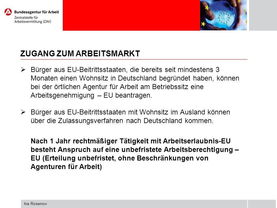 Ina Rosenow ZUGANG ZUM ARBEITSMARKT Bürger aus EU-Beitrittsstaaten, die bereits seit mindestens 3 Monaten einen Wohnsitz in Deutschland begründet haben, können bei der örtlichen Agentur für Arbeit am Betriebssitz eine Arbeitsgenehmigung – EU beantragen.