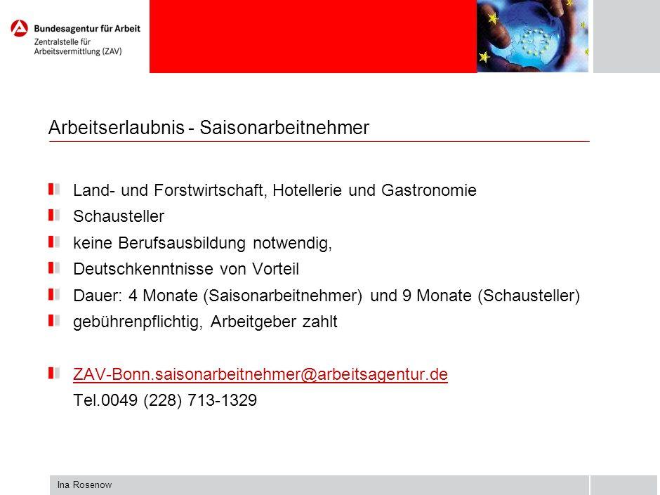 Ina Rosenow Arbeitserlaubnis - Saisonarbeitnehmer Land- und Forstwirtschaft, Hotellerie und Gastronomie Schausteller keine Berufsausbildung notwendig, Deutschkenntnisse von Vorteil Dauer: 4 Monate (Saisonarbeitnehmer) und 9 Monate (Schausteller) gebührenpflichtig, Arbeitgeber zahlt ZAV-Bonn.saisonarbeitnehmer@arbeitsagentur.de Tel.0049 (228) 713-1329