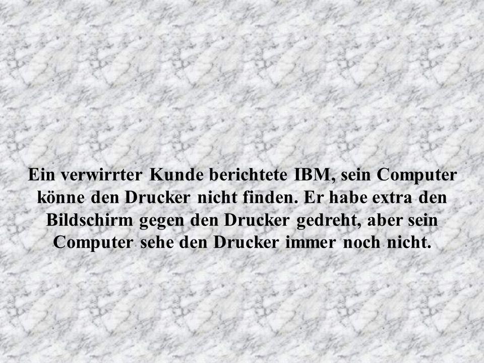 Ein Kunde der Firma Dell beschwerte sich, er könne mit seinem Computer nicht faxen. Nach 40 Minuten am Telefon fand der Berater heraus, daß der Kunde