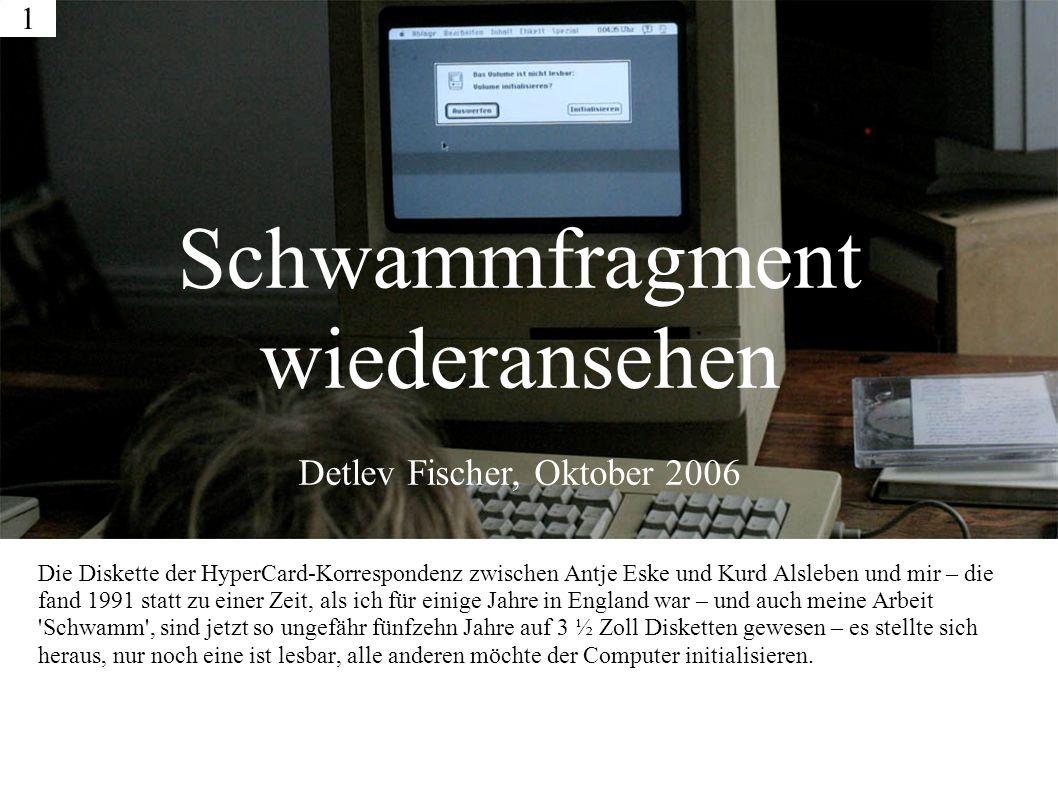 Die Diskette der HyperCard-Korrespondenz zwischen Antje Eske und Kurd Alsleben und mir – die fand 1991 statt zu einer Zeit, als ich für einige Jahre in England war – und auch meine Arbeit Schwamm , sind jetzt so ungefähr fünfzehn Jahre auf 3 ½ Zoll Disketten gewesen – es stellte sich heraus, nur noch eine ist lesbar, alle anderen möchte der Computer initialisieren.